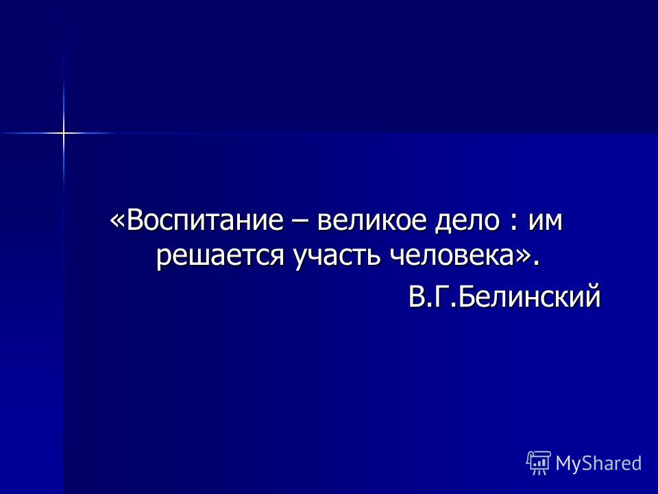 «Воспитание – великое дело : им решается участь человека». В.Г.Белинский