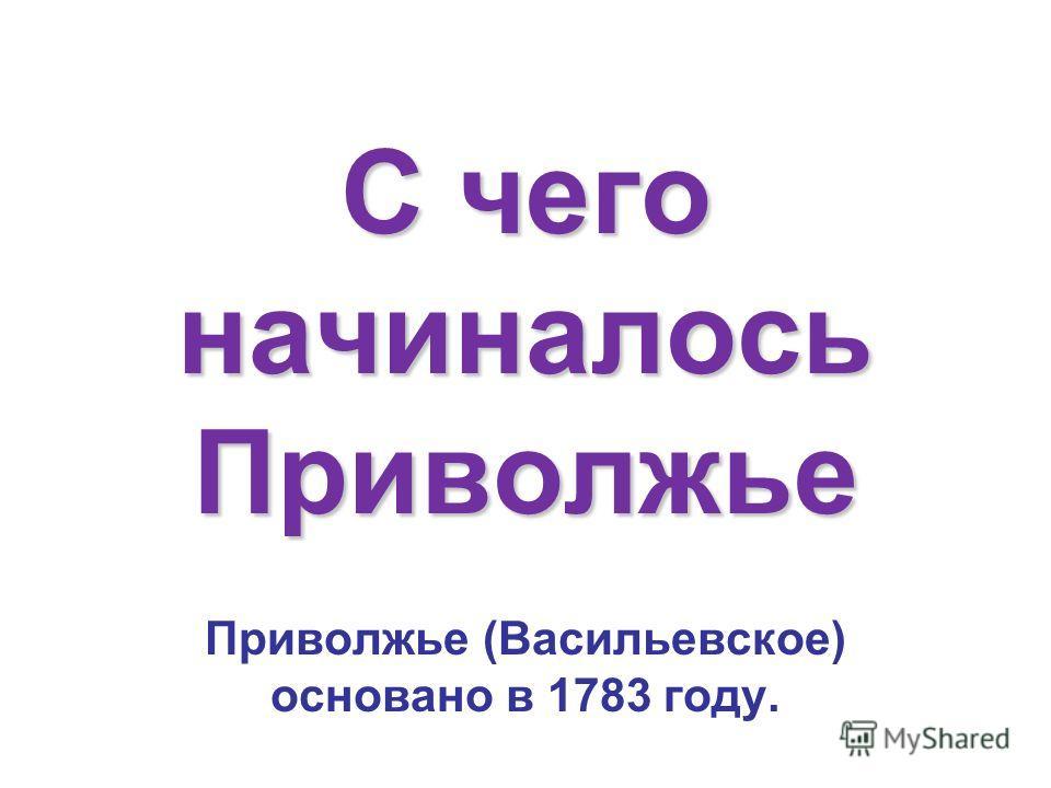 С чего начиналось Приволжье Приволжье (Васильевское) основано в 1783 году.
