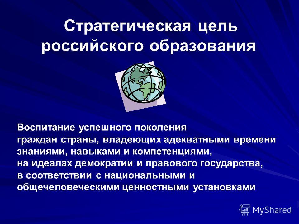 Стратегическая цель российского образования Воспитание успешного поколения граждан страны, владеющих адекватными времени знаниями, навыками и компетенциями, на идеалах демократии и правового государства, в соответствии с национальными и общечеловечес