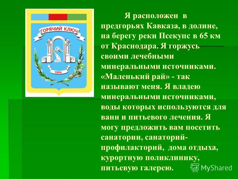 Я расположен в предгорьях Кавказа, в долине, на берегу реки Псекупс в 65 км от Краснодара. Я горжусь своими лечебными минеральными источниками. «Маленький рай» - так называют меня. Я владею минеральными источниками, воды которых используются для ванн