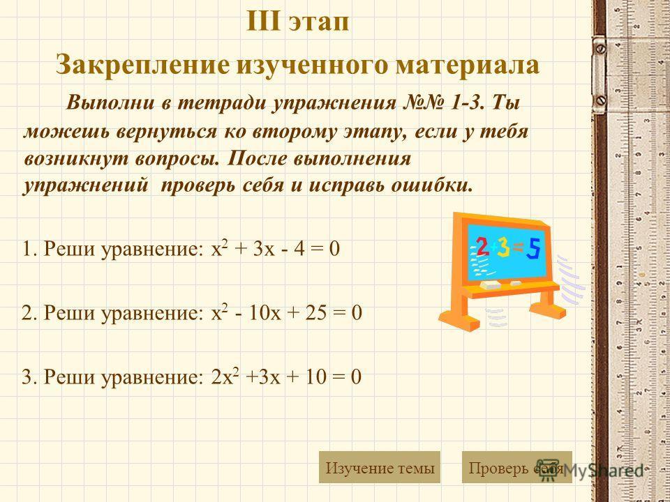 III этап Закрепление изученного материала Выполни в тетради упражнения 1-3. Ты можешь вернуться ко второму этапу, если у тебя возникнут вопросы. После выполнения упражнений проверь себя и исправь ошибки. 1. Реши уравнение: x 2 + 3x - 4 = 0 2. Реши ур