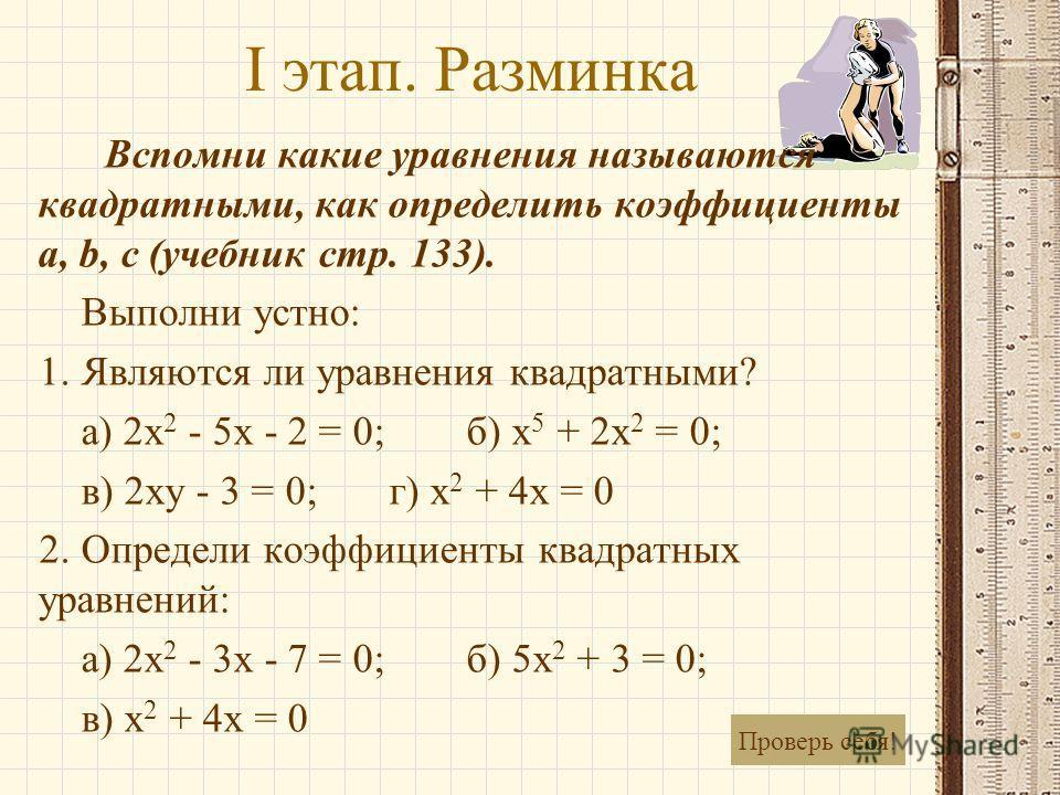 I этап. Разминка Вспомни какие уравнения называются квадратными, как определить коэффициенты a, b, c (учебник стр. 133). Выполни устно: 1. Являются ли уравнения квадратными? а) 2x 2 - 5x - 2 = 0; б) x 5 + 2x 2 = 0; в) 2xy - 3 = 0; г) x 2 + 4x = 0 2.