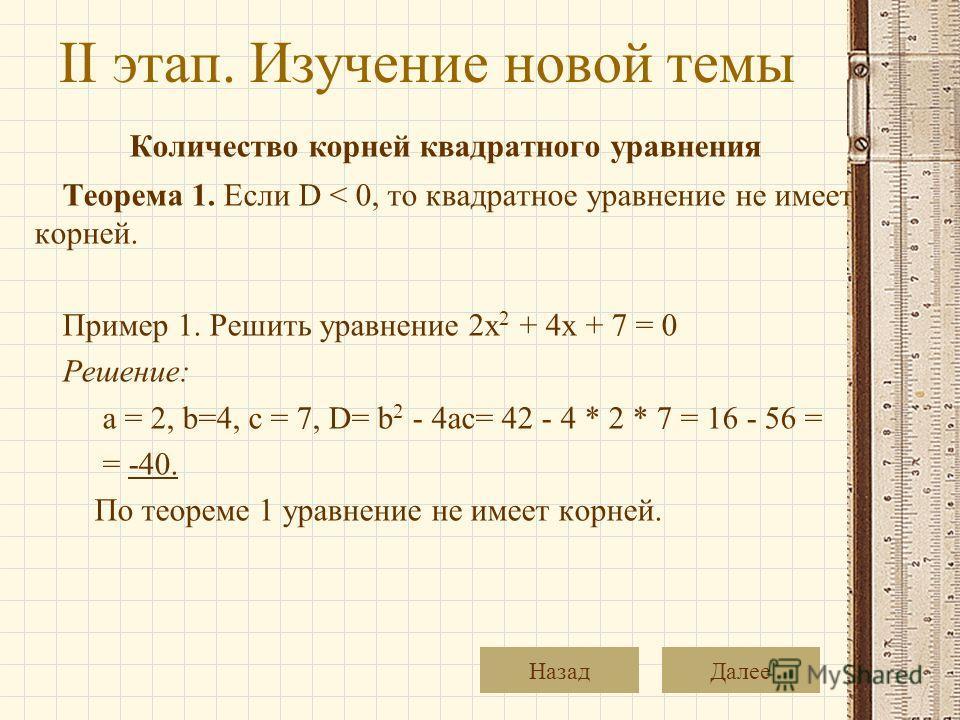 II этап. Изучение новой темы Количество корней квадратного уравнения Теорема 1. Если D < 0, то квадратное уравнение не имеет корней. Пример 1. Решить уравнение 2x 2 + 4x + 7 = 0 Решение: a = 2, b=4, c = 7, D= b 2 - 4ac= 42 - 4 * 2 * 7 = 16 - 56 = = -