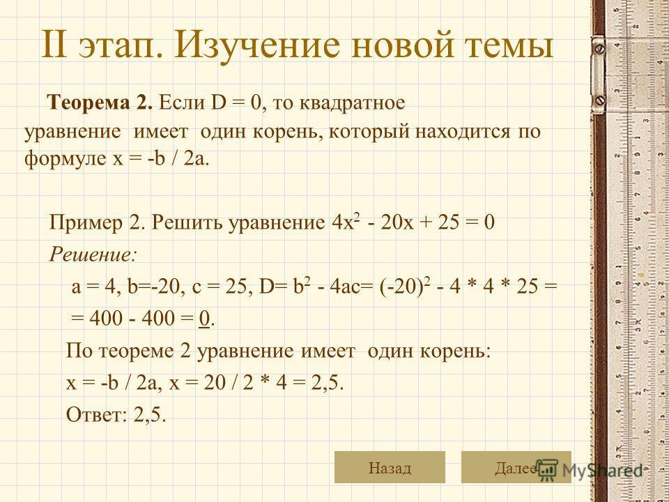 II этап. Изучение новой темы Теорема 2. Если D = 0, то квадратное уравнение имеет один корень, который находится по формуле x = -b / 2a. Пример 2. Решить уравнение 4x 2 - 20x + 25 = 0 Решение: a = 4, b=-20, c = 25, D= b 2 - 4ac= (-20) 2 - 4 * 4 * 25