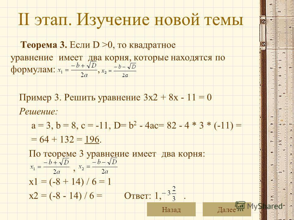 II этап. Изучение новой темы Теорема 3. Если D >0, то квадратное уравнение имеет два корня, которые находятся по формулам:, Пример 3. Решить уравнение 3x2 + 8x - 11 = 0 Решение: a = 3, b = 8, c = -11, D= b 2 - 4ac= 82 - 4 * 3 * (-11) = = 64 + 132 = 1