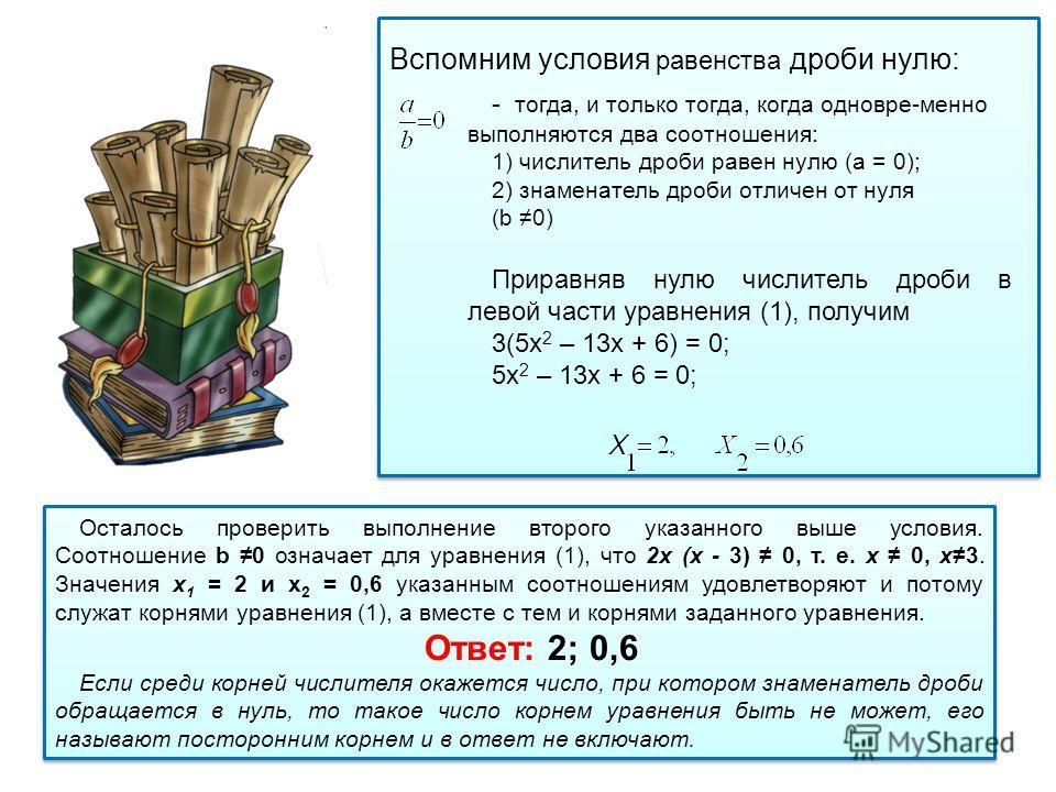 Вспомним условия равенства дроби нулю: - тогда, и только тогда, когда одновре-менно выполняются два соотношения: 1) числитель дроби равен нулю (а = 0); 2) знаменатель дроби отличен от нуля (b 0) Приравняв нулю числитель дроби в левой части уравнения