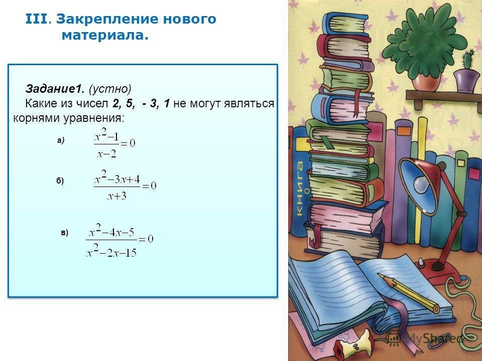 III. Закрепление нового материала. Задание1. (устно) Какие из чисел 2, 5, - 3, 1 не могут являться корнями уравнения: б) в) а)а)