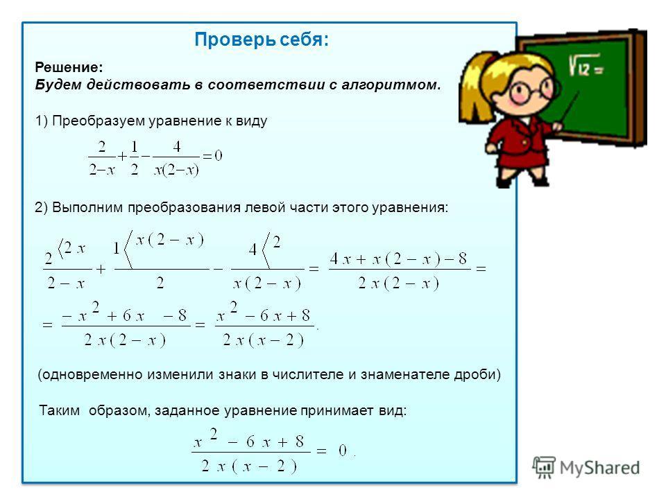 Проверь себя: Решение: Будем действовать в соответствии с алгоритмом. 1) Преобразуем уравнение к виду 2) Выполним преобразования левой части этого уравнения: (одновременно изменили знаки в числителе и знаменателе дроби) Таким образом, заданное уравне