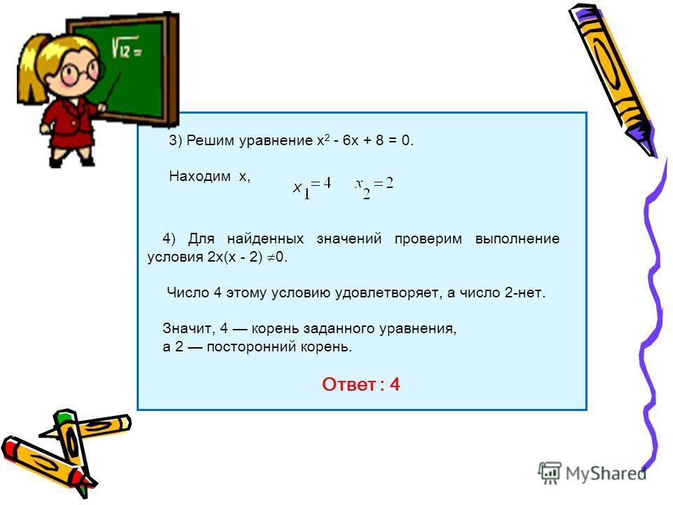 3) Решим уравнение х 2 - 6х + 8 = 0. Находим х,, х 4) Для найденных значений проверим выполнение условия 2х(х - 2) 0. Число 4 этому условию удовлетворяет, а число 2-нет. Значит, 4 корень заданного уравнения, а 2 посторонний корень. Ответ : 4, х