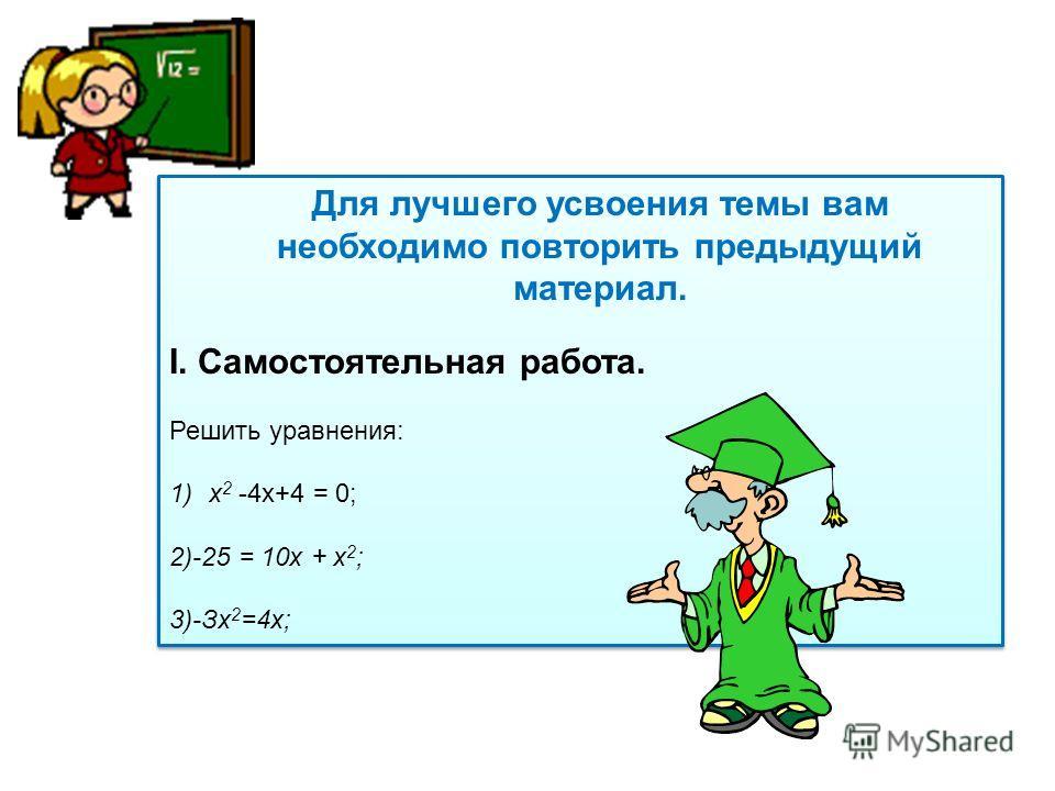 Для лучшего усвоения темы вам необходимо повторить предыдущий материал. I. Самостоятельная работа. Решить уравнения: 1)х 2 -4х+4 = 0; 2)-25 = 10х + х 2 ; 3)-Зх 2 =4х; Для лучшего усвоения темы вам необходимо повторить предыдущий материал. I. Самостоя