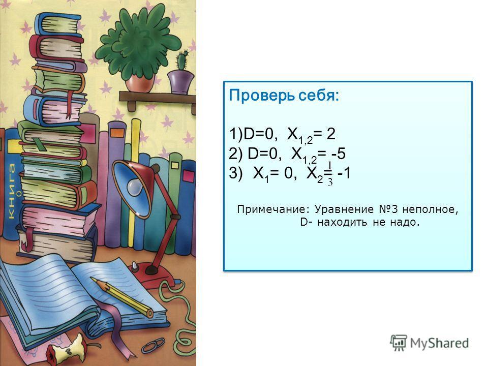 Проверь себя: 1)D=0, Х 1,2 = 2 2) D=0, Х 1,2 = -5 3)Х 1 = 0, Х 2 = -1 Примечание: Уравнение 3 неполное, D- находить не надо. Проверь себя: 1)D=0, Х 1,2 = 2 2) D=0, Х 1,2 = -5 3)Х 1 = 0, Х 2 = -1 Примечание: Уравнение 3 неполное, D- находить не надо.