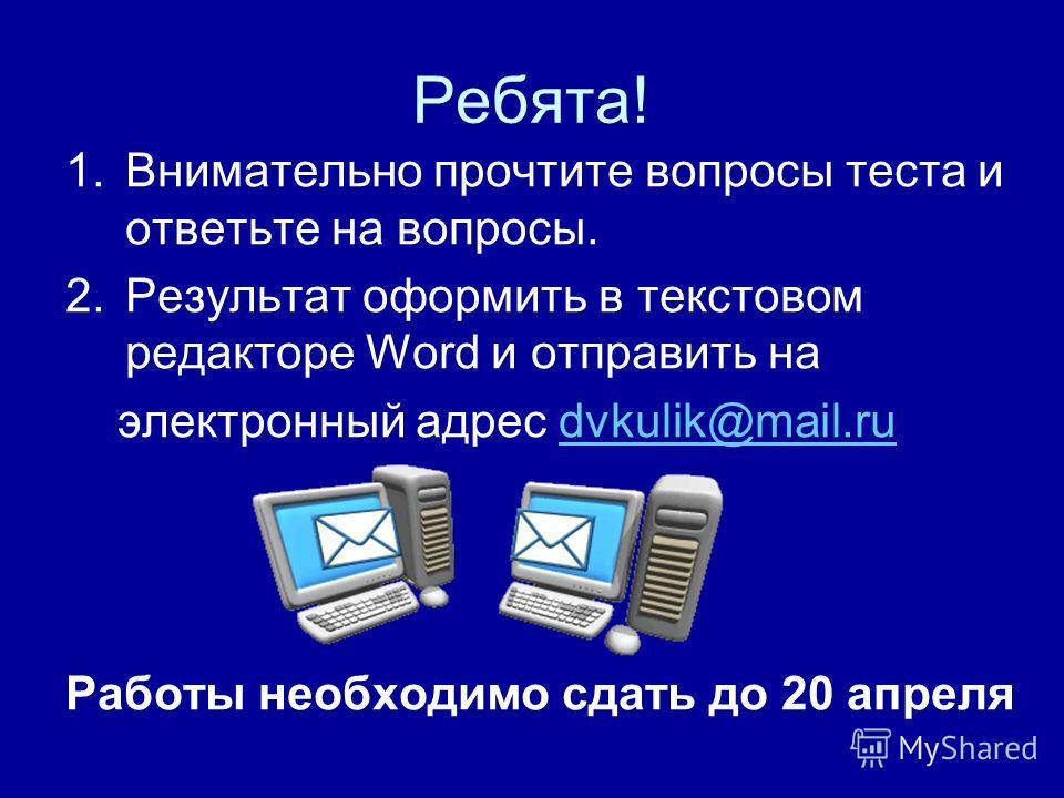 Ребята! 1.Внимательно прочтите вопросы теста и ответьте на вопросы. 2.Результат оформить в текстовом редакторе Word и отправить на электронный адрес dvkulik@mail.rudvkulik@mail.ru Работы необходимо сдать до 20 апреля