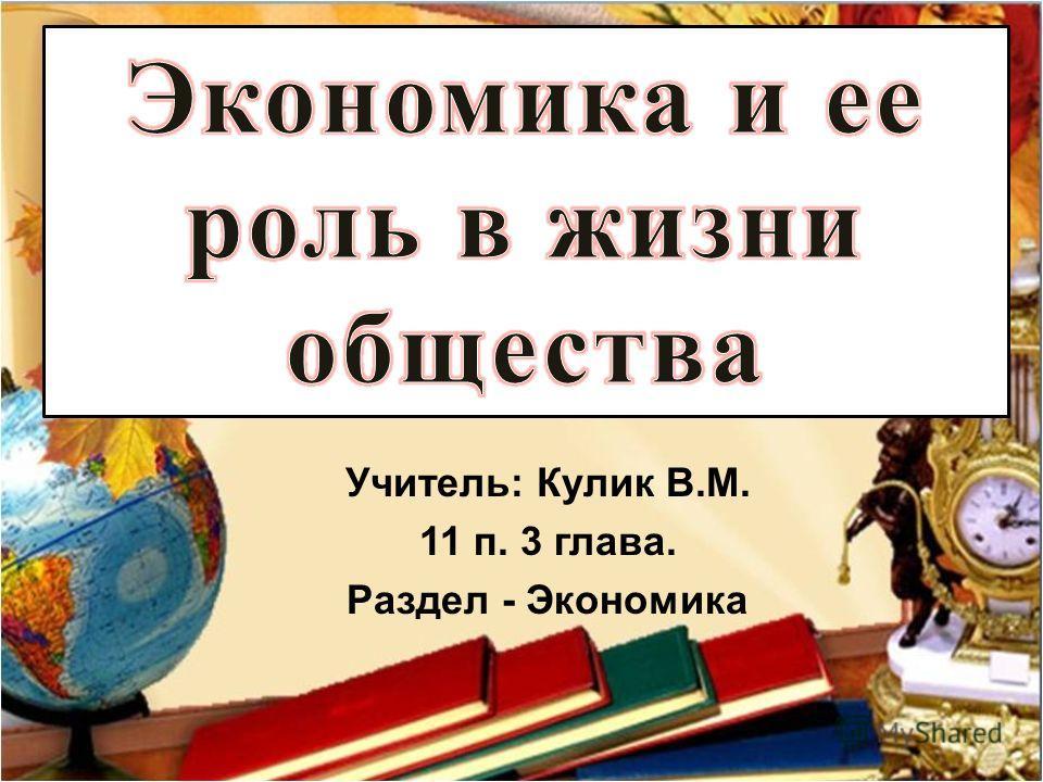 Учитель: Кулик В.М. 11 п. 3 глава. Раздел - Экономика