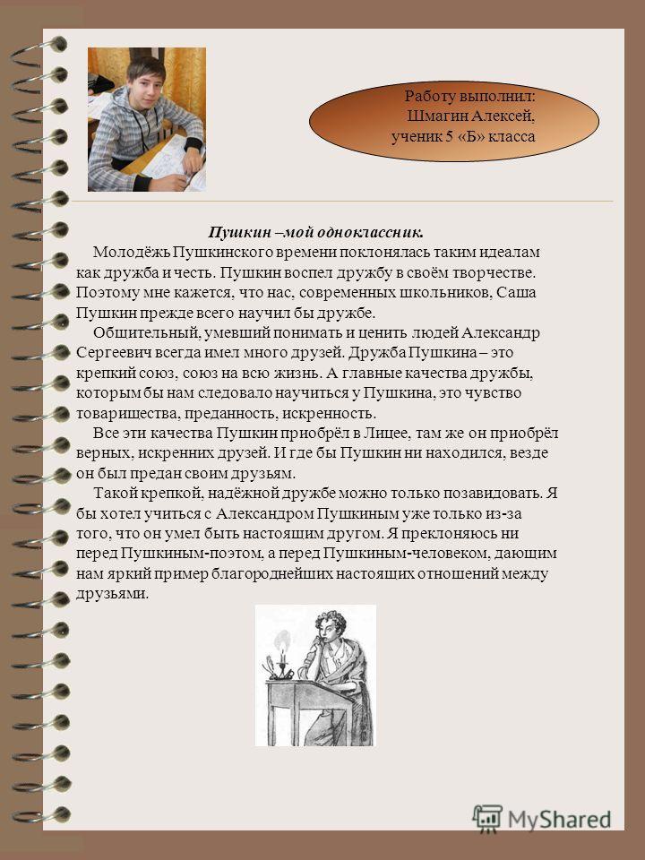 Пушкин –мой одноклассник. Молодёжь Пушкинского времени поклонялась таким идеалам как дружба и честь. Пушкин воспел дружбу в своём творчестве. Поэтому мне кажется, что нас, современных школьников, Саша Пушкин прежде всего научил бы дружбе. Общительный
