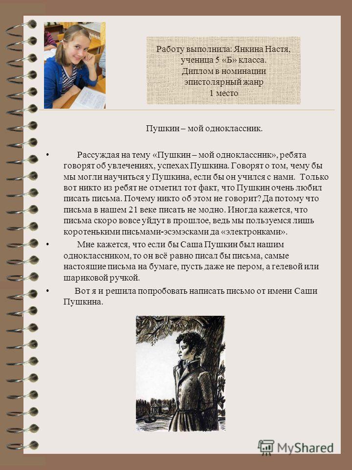 Работу выполнила: Янкина Настя, ученица 5 «Б» класса. Диплом в номинации эпистолярный жанр 1 место Пушкин – мой одноклассник. Рассуждая на тему «Пушкин – мой одноклассник», ребята говорят об увлечениях, успехах Пушкина. Говорят о том, чему бы мы могл