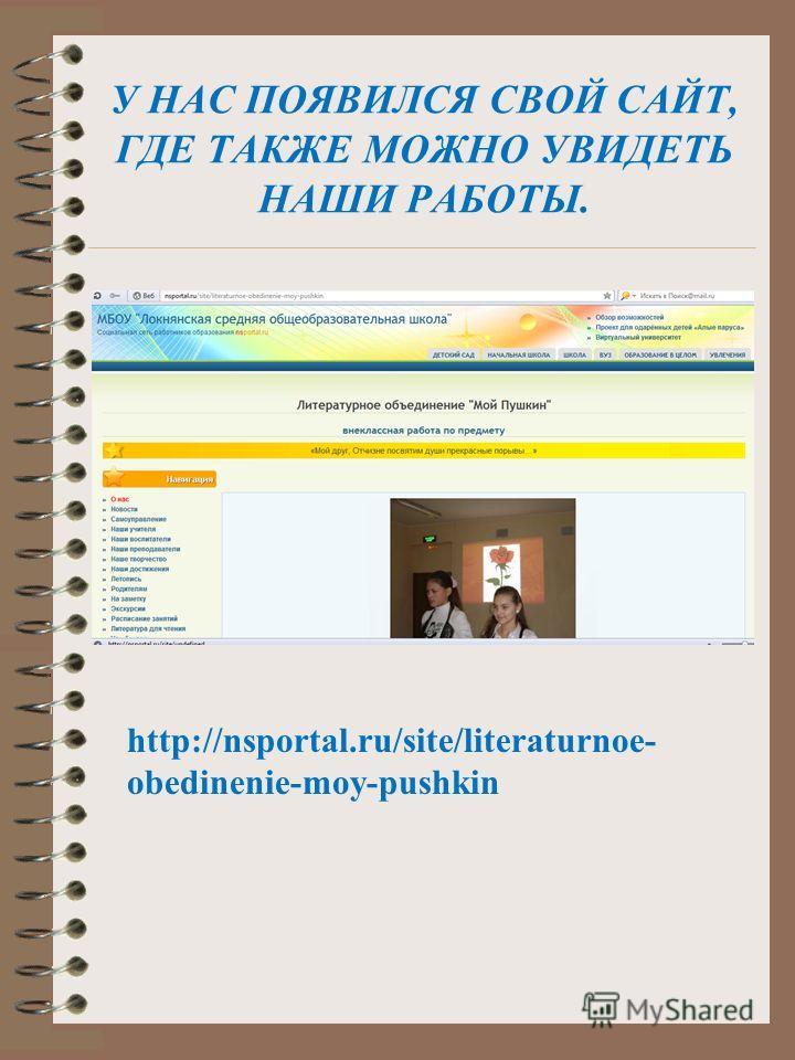 У НАС ПОЯВИЛСЯ СВОЙ САЙТ, ГДЕ ТАКЖЕ МОЖНО УВИДЕТЬ НАШИ РАБОТЫ. http://nsportal.ru/site/literaturnoe- obedinenie-moy-pushkin
