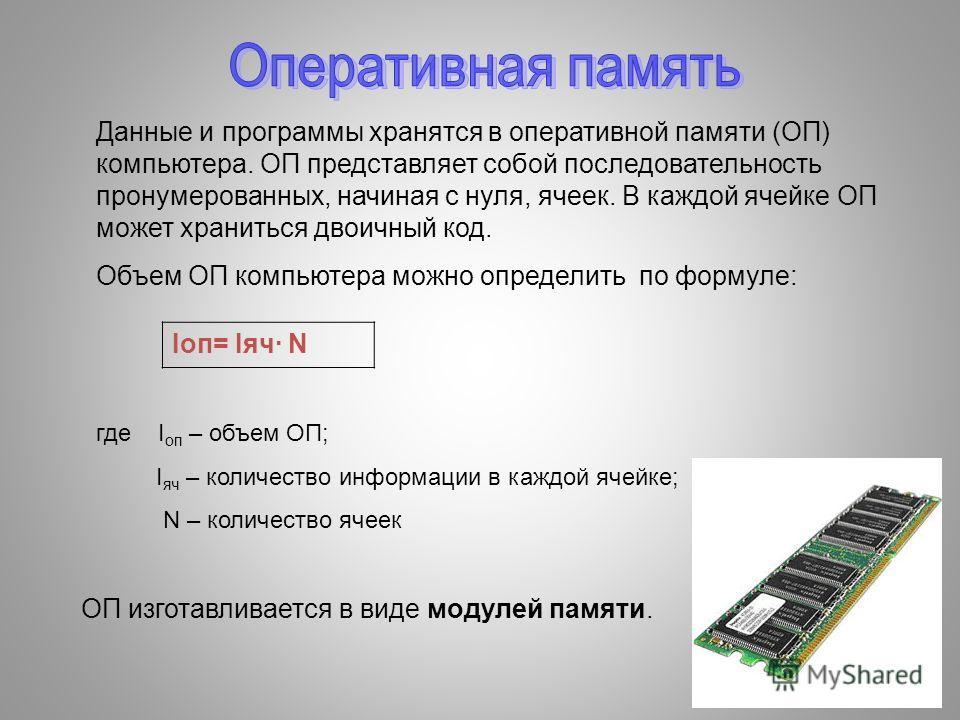 Данные и программы хранятся в оперативной памяти (ОП) компьютера. ОП представляет собой последовательность пронумерованных, начиная с нуля, ячеек. В каждой ячейке ОП может храниться двоичный код. Объем ОП компьютера можно определить по формуле: где I