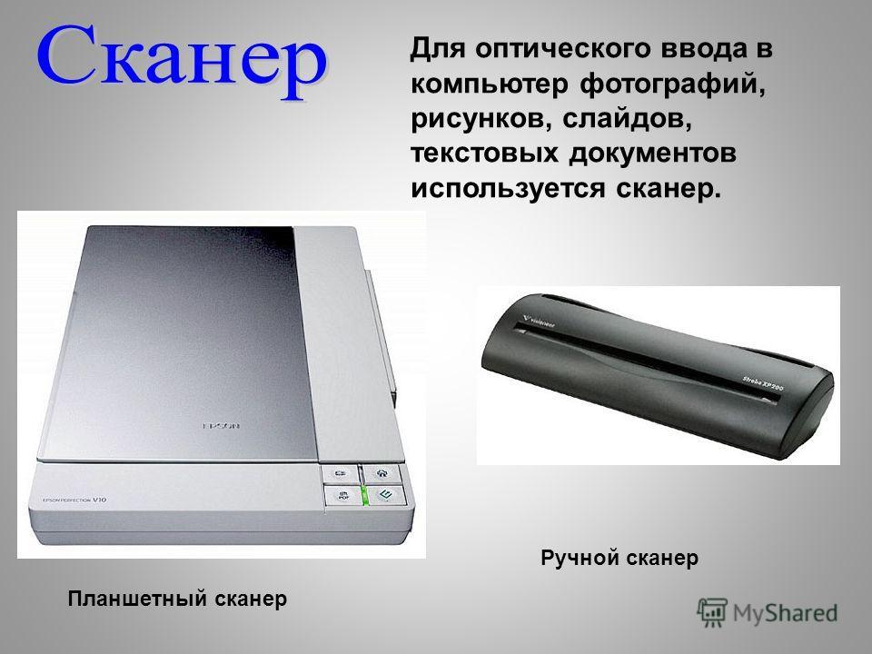 Для оптического ввода в компьютер фотографий, рисунков, слайдов, текстовых документов используется сканер. Планшетный сканер Ручной сканер