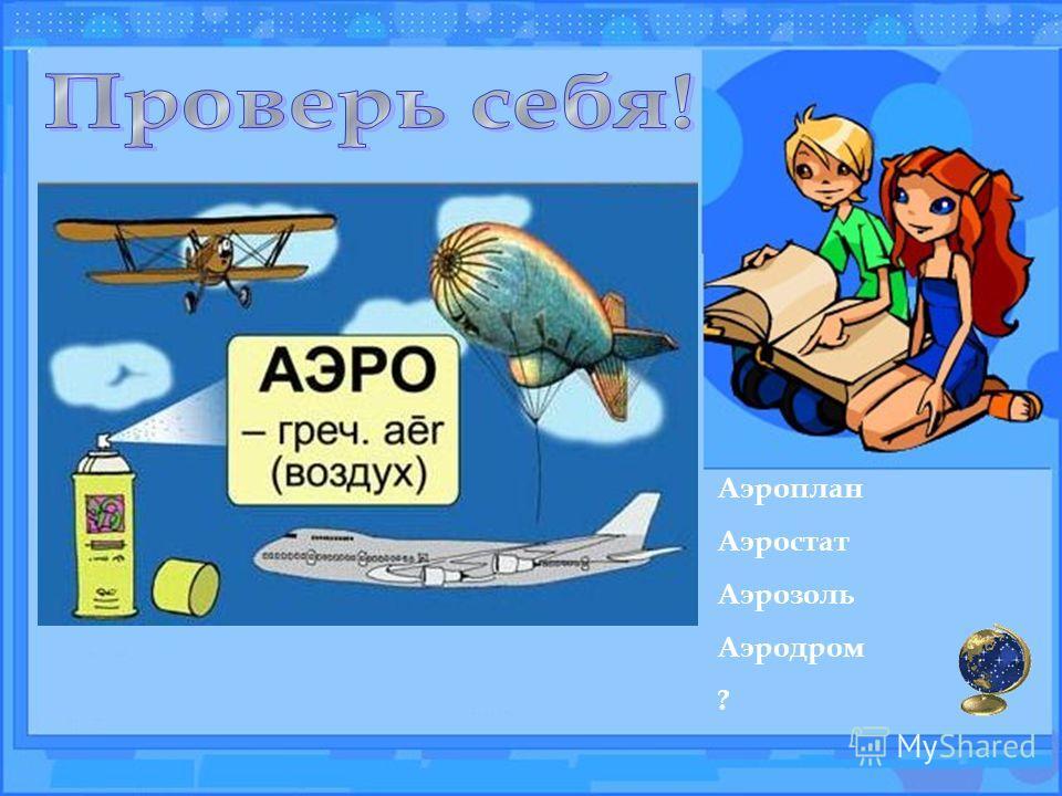 Аэроплан Аэростат Аэрозоль Аэродром ?