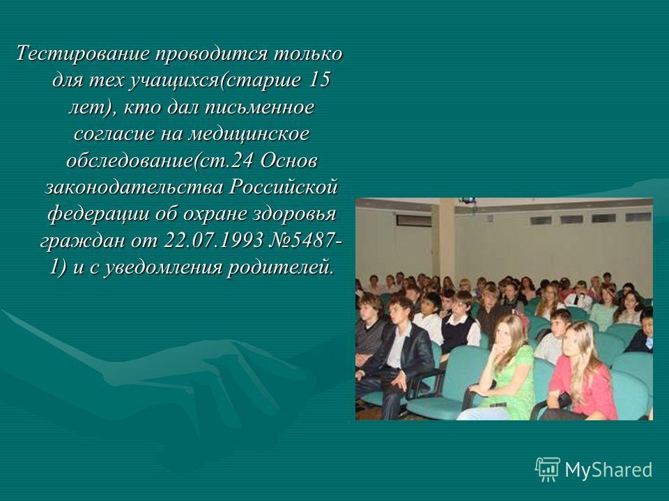 Тестирование проводится только для тех учащихся(старше 15 лет), кто дал письменное согласие на медицинское обследование(ст.24 Основ законодательства Российской федерации об охране здоровья граждан от 22.07.1993 5487- 1) и с уведомления родителей.