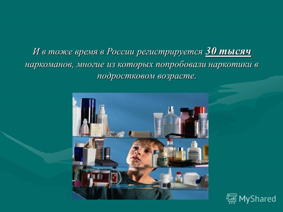 И в тоже время в России регистрируется 30 тысяч наркоманов, многие из которых попробовали наркотики в подростковом возрасте.