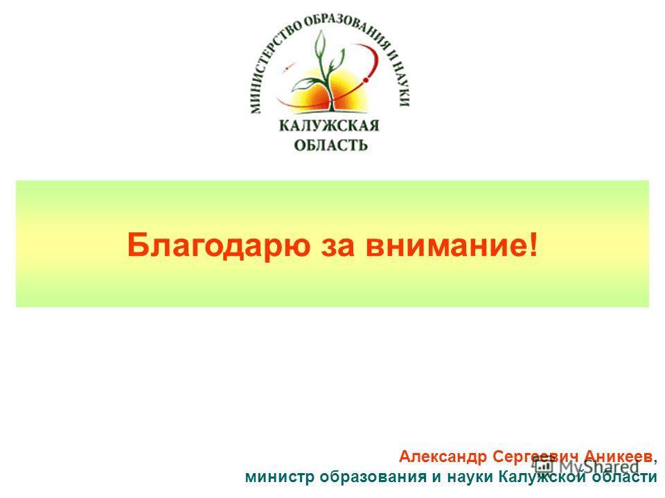 Благодарю за внимание! Александр Сергеевич Аникеев, министр образования и науки Калужской области