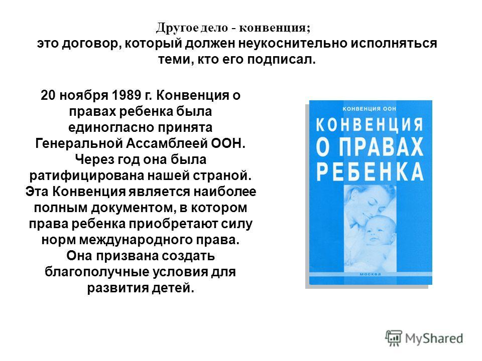Другое дело - конвенция; 20 ноября 1989 г. Конвенция о правах ребенка была единогласно принята Генеральной Ассамблеей ООН. Через год она была ратифицирована нашей страной. Эта Конвенция является наиболее полным документом, в котором права ребенка при