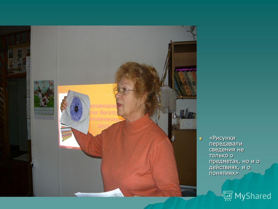«Рисунки передавали сведения не только о предметах, но и о действиях, и о понятиях» «Рисунки передавали сведения не только о предметах, но и о действиях, и о понятиях»