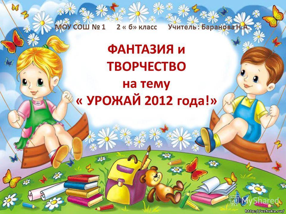 ФАНТАЗИЯ и ТВОРЧЕСТВО на тему « УРОЖАЙ 2012 года!» МОУ СОШ 1 2 « б» класс Учитель : Баранова Н.А.
