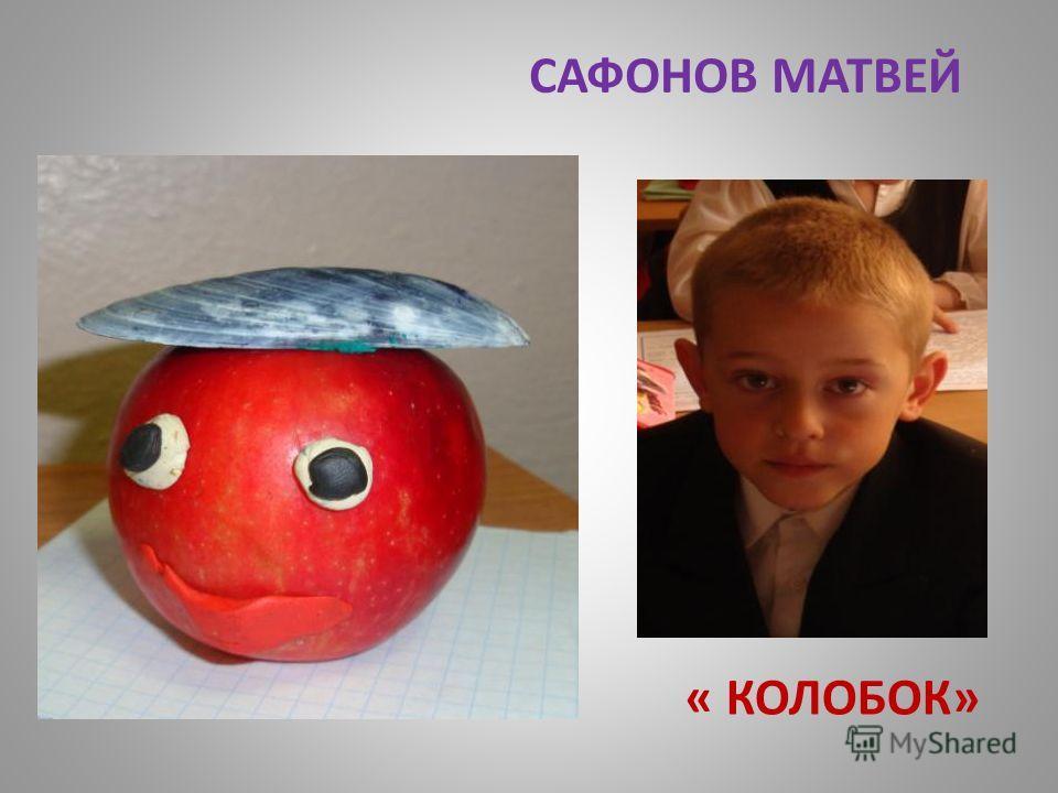 САФОНОВ МАТВЕЙ « КОЛОБОК»