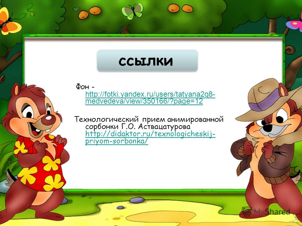 ссылки Фон - http://fotki.yandex.ru/users/tatyana2q8- medvedeva/view/350166/?page=12 http://fotki.yandex.ru/users/tatyana2q8- medvedeva/view/350166/?page=12 Технологический прием анимированной сорбонки Г.О. Аствацатурова http://didaktor.ru/texnologic