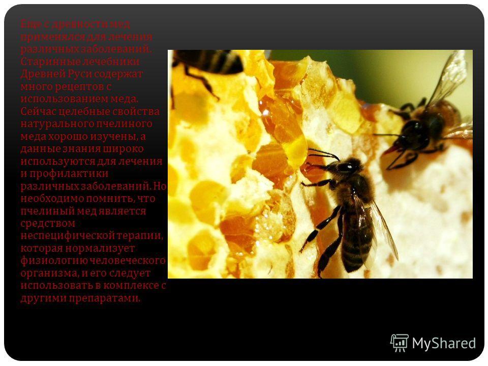 Еще с древности мед применялся для лечения различных заболеваний. Старинные лечебники Древней Руси содержат много рецептов с использованием меда. Сейчас целебные свойства натурального пчелиного меда хорошо изучены, а данные знания широко используются