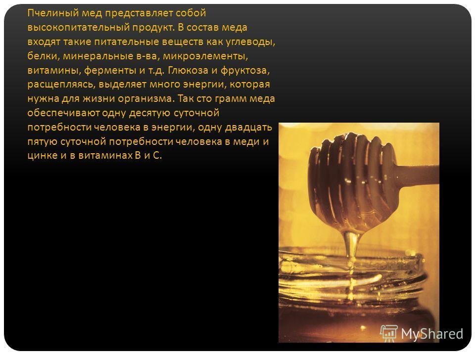 Пчелиный мед представляет собой высокопитательный продукт. В состав меда входят такие питательные веществ как углеводы, белки, минеральные в-ва, микроэлементы, витамины, ферменты и т.д. Глюкоза и фруктоза, расщепляясь, выделяет много энергии, которая