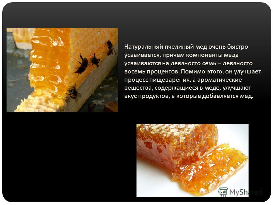Натуральный пчелиный мед очень быстро усваивается, причем компоненты меда усваиваются на девяносто семь – девяносто восемь процентов. Помимо этого, он улучшает процесс пищеварения, а ароматические вещества, содержащиеся в меде, улучшают вкус продукто