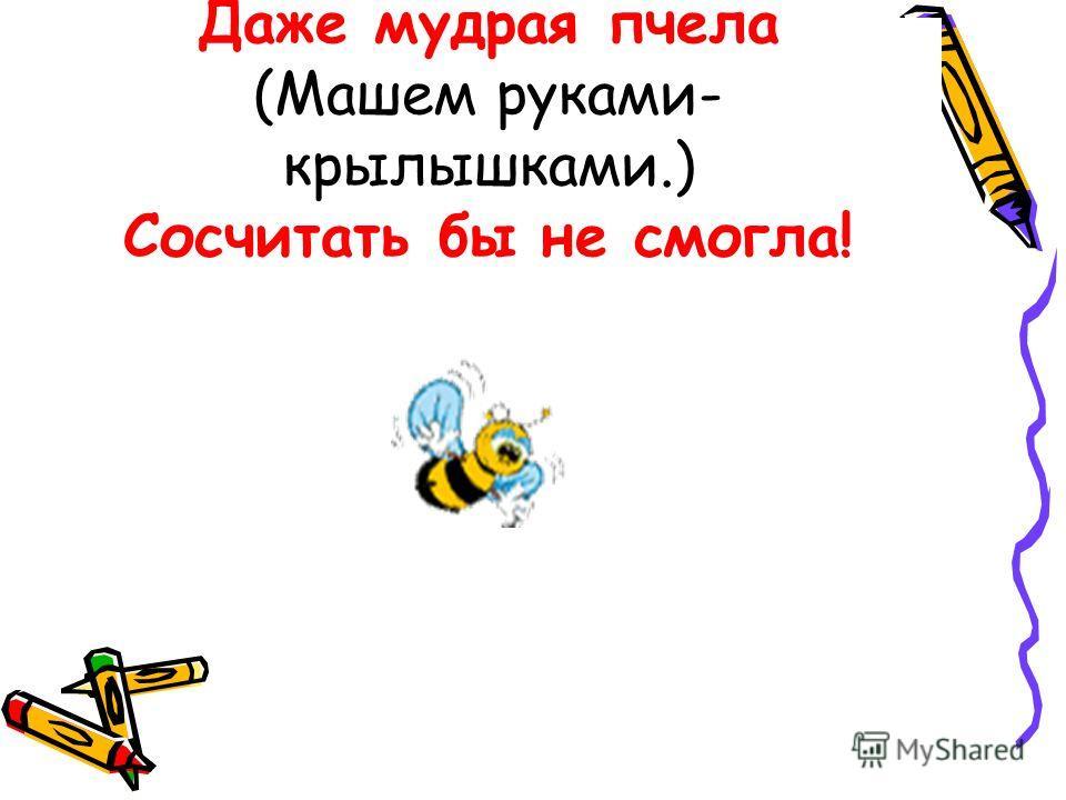 Даже мудрая пчела (Машем руками- крылышками.) Сосчитать бы не смогла!