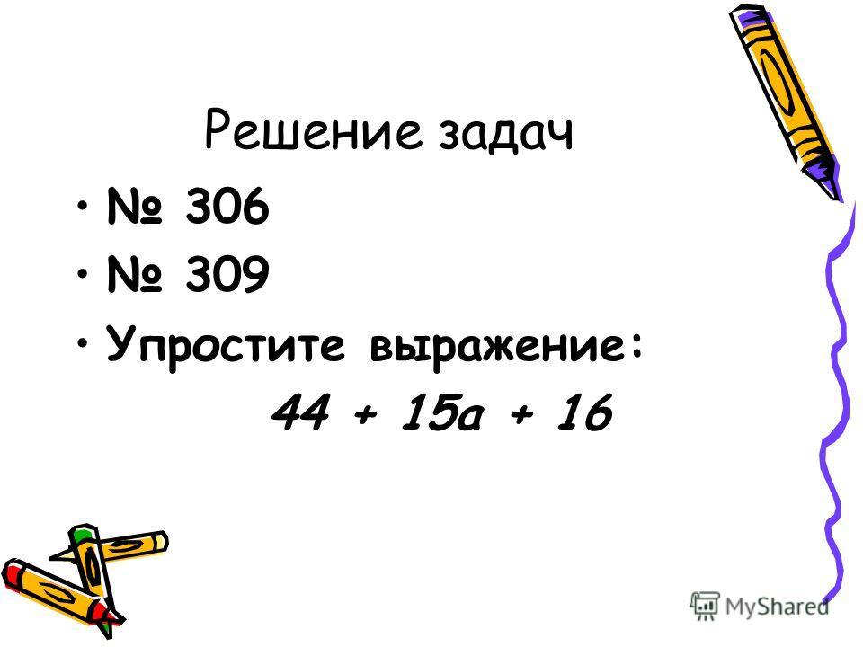Решение задач 306 309 Упростите выражение: 44 + 15а + 16