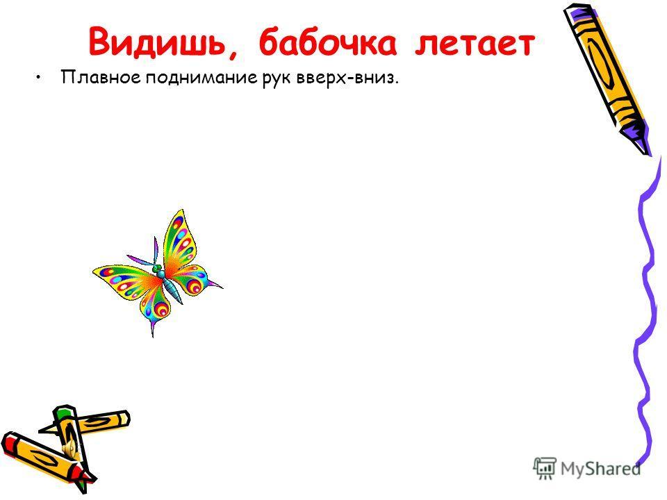Видишь, бабочка летает Плавное поднимание рук вверх-вниз.