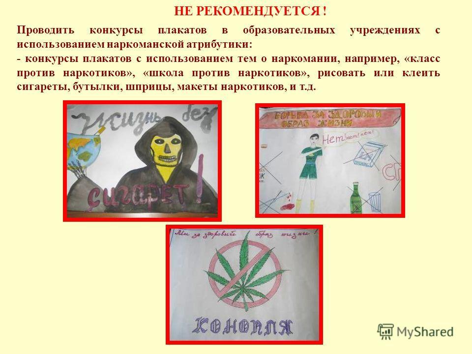 Проводить конкурсы плакатов в образовательных учреждениях с использованием наркоманской атрибутики: - конкурсы плакатов с использованием тем о наркомании, например, «класс против наркотиков», «школа против наркотиков», рисовать или клеить сигареты, б