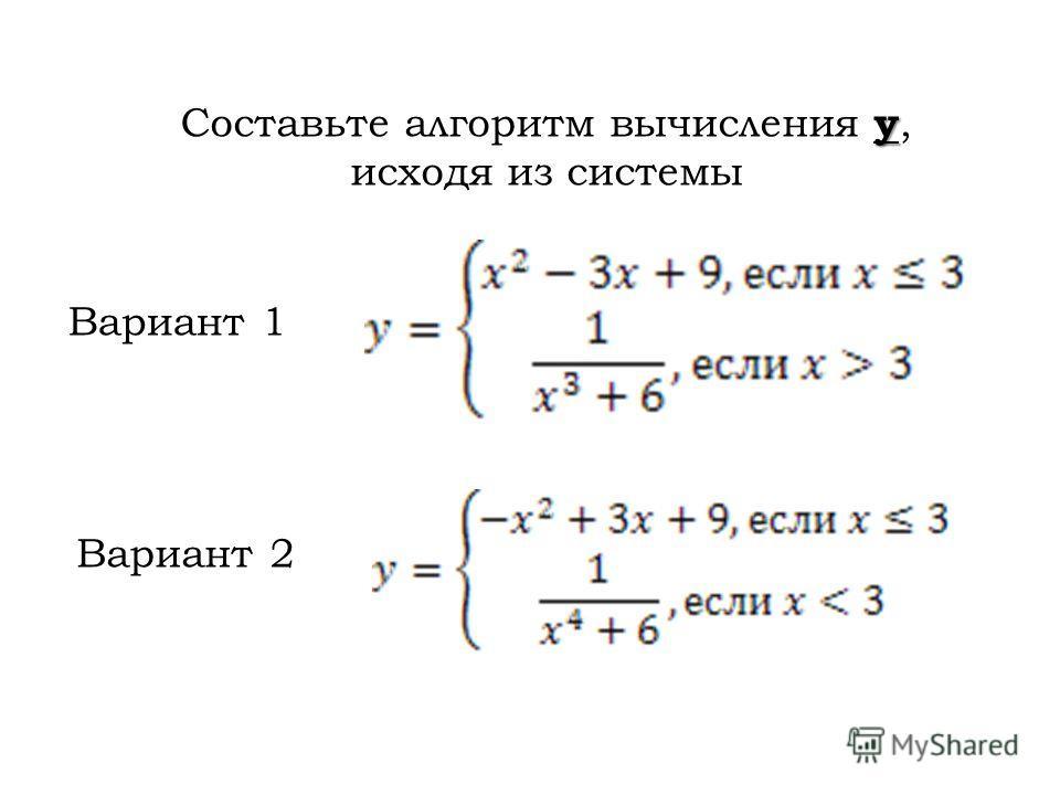 y Составьте алгоритм вычисления y, исходя из системы Вариант 1 Вариант 2