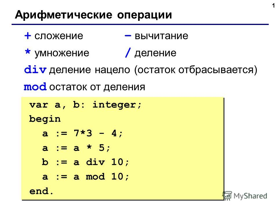 1 Арифметические операции + сложение – вычитание * умножение / деление div деление нацело (остаток отбрасывается) mod остаток от деления var a, b: integer; begin a := 7*3 - 4; { 17 } a := a * 5; { 85 } b := a div 10; { 8 } a := a mod 10; { 5 } end. v