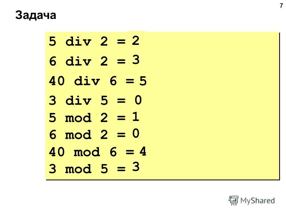 7 Задача 5 div 2 = 6 div 2 = 40 div 6 = 3 div 5 = 5 mod 2 = 6 mod 2 = 40 mod 6 = 3 mod 5 = 5 div 2 = 6 div 2 = 40 div 6 = 3 div 5 = 5 mod 2 = 6 mod 2 = 40 mod 6 = 3 mod 5 = 2 3 5 0 1 0 4 3
