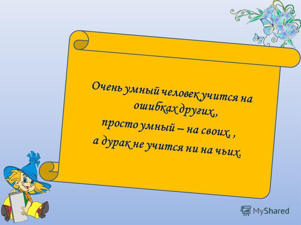 Очень умный человек учится на ошибках других,, просто умный – на своих,, а дурак не учится ни на чьих.
