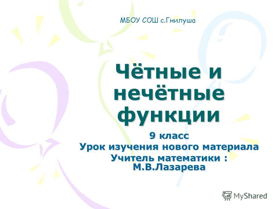 Чётные и нечётные функции 9 класс Урок изучения нового материала Учитель математики : М.В.Лазарева МБОУ СОШ с.Гнилуша