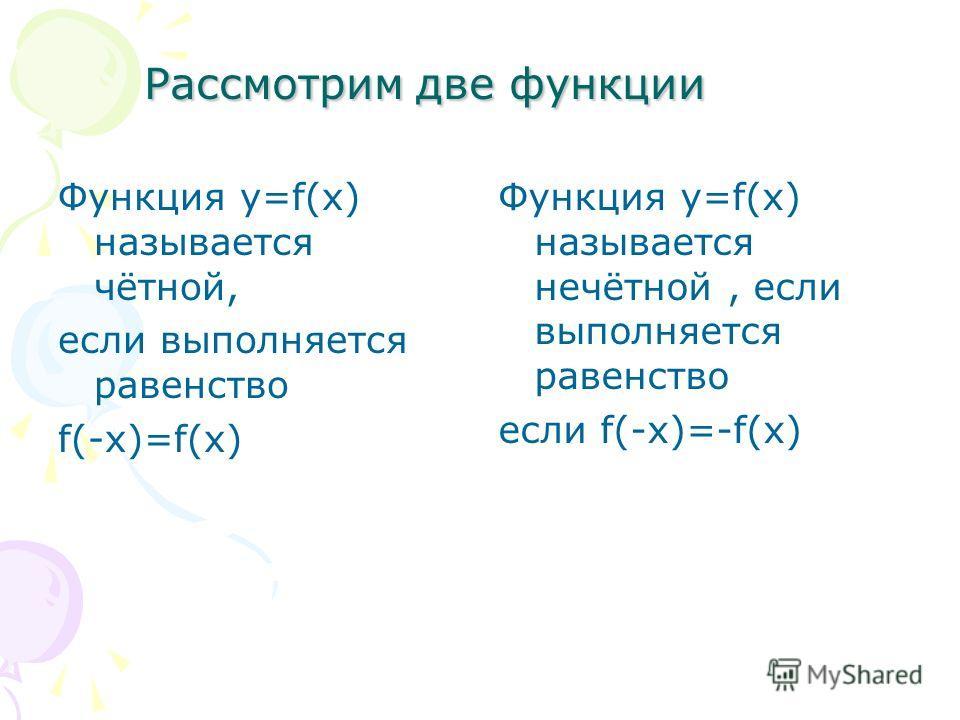 Рассмотрим две функции Функция у=f(x) называется чётной, если выполняется равенство f(-x)=f(x) Функция у=f(x) называется нечётной, если выполняется равенство если f(-x)=-f(x)