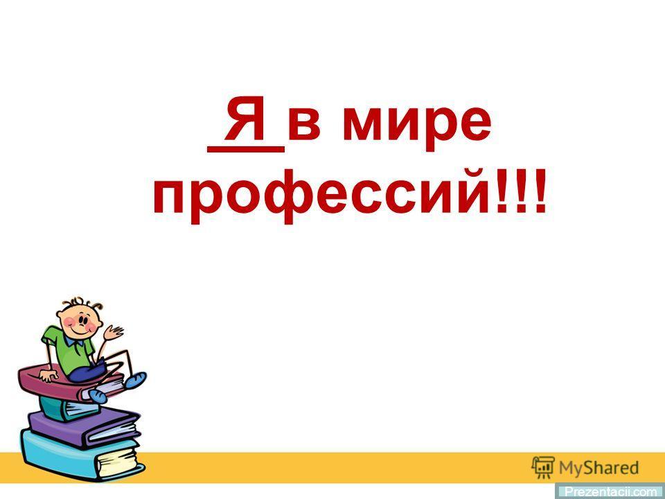 Я в мире профессий!!! Prezentacii.com