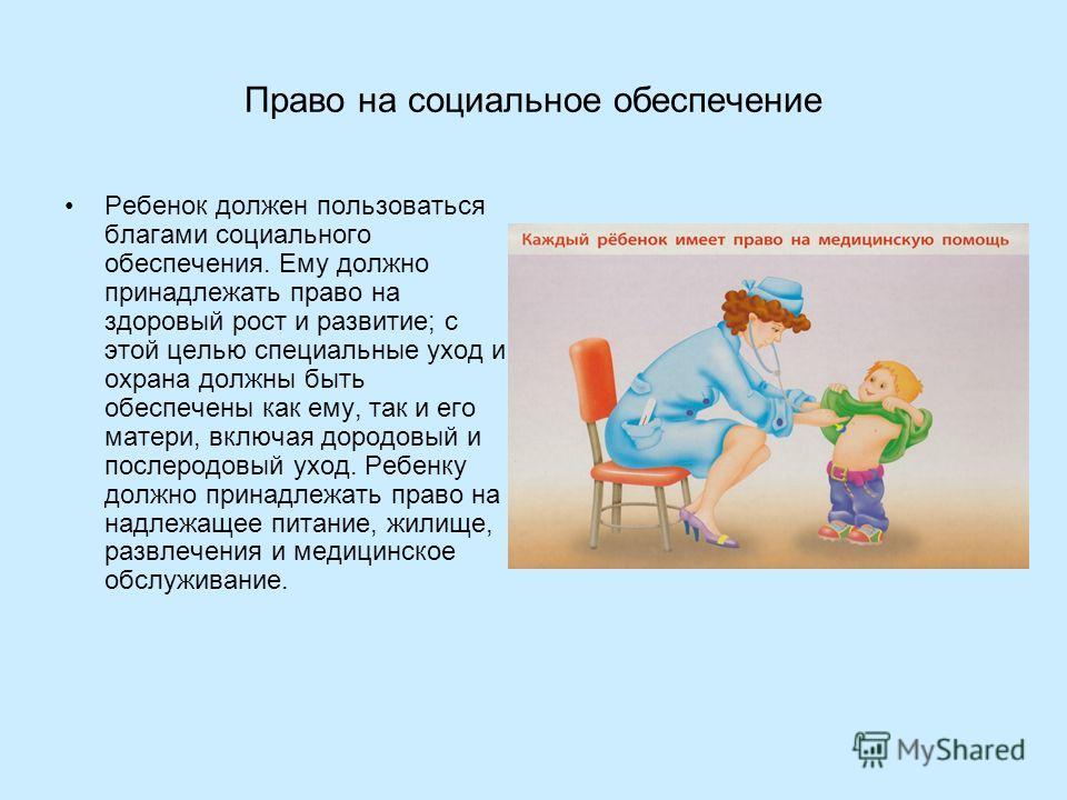 Право на социальное обеспечение Ребенок должен пользоваться благами социального обеспечения. Ему должно принадлежать право на здоровый рост и развитие; с этой целью специальные уход и охрана должны быть обеспечены как ему, так и его матери, включая д