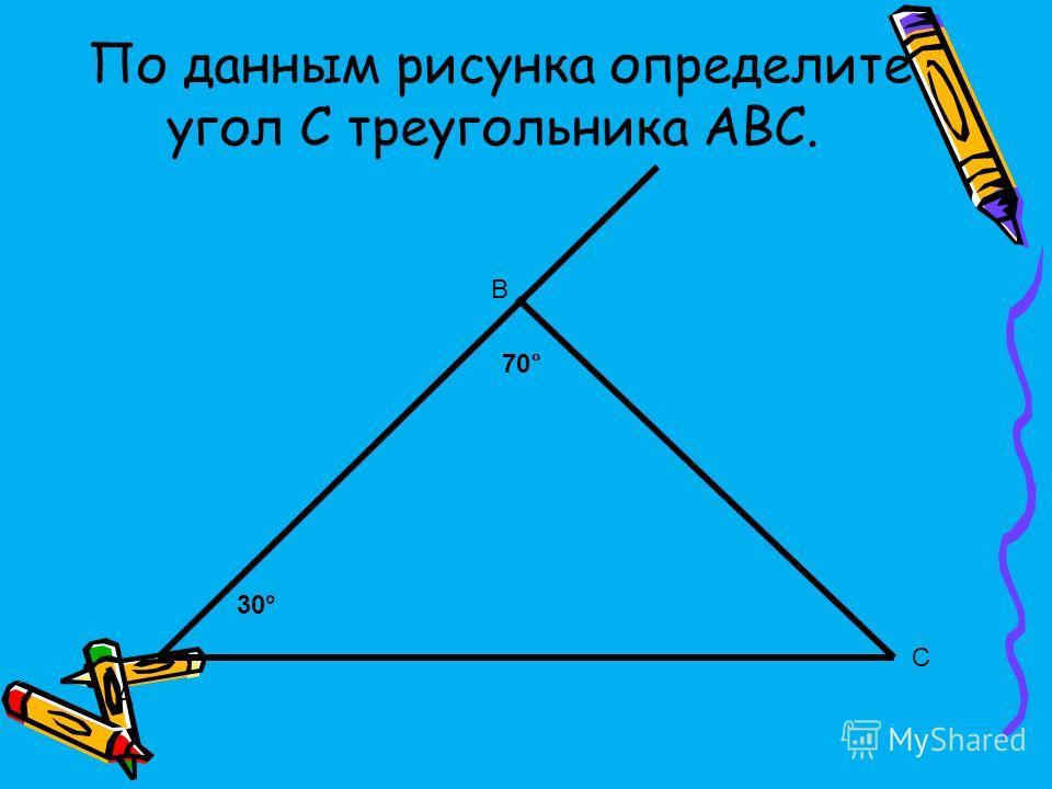 По данным рисунка определите угол С треугольника АВС. А В С 70 ° 30°