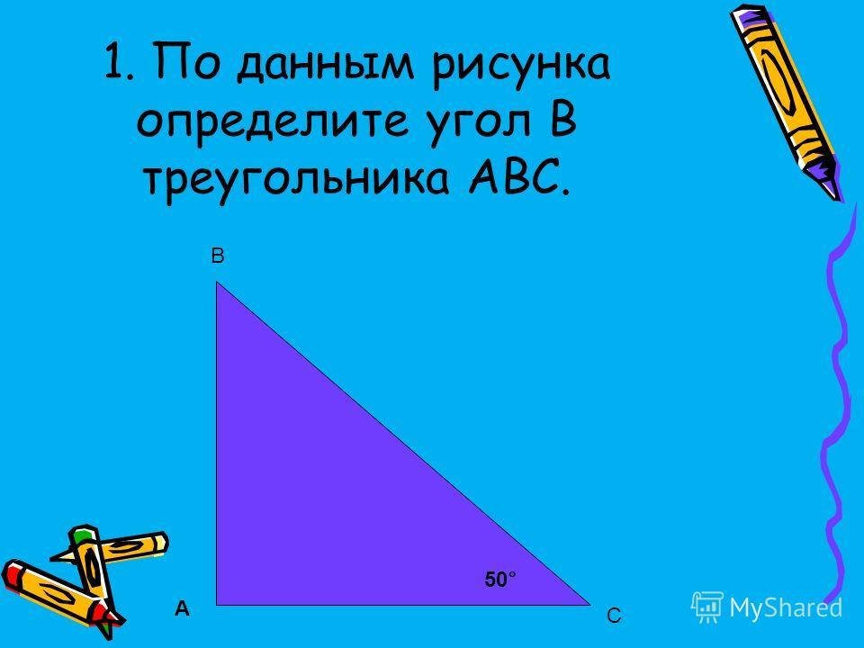 1. По данным рисунка определите угол B треугольника АВС. 50 ° А В С