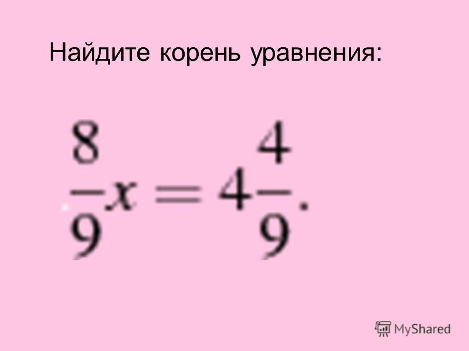 Найдите корень уравнения: