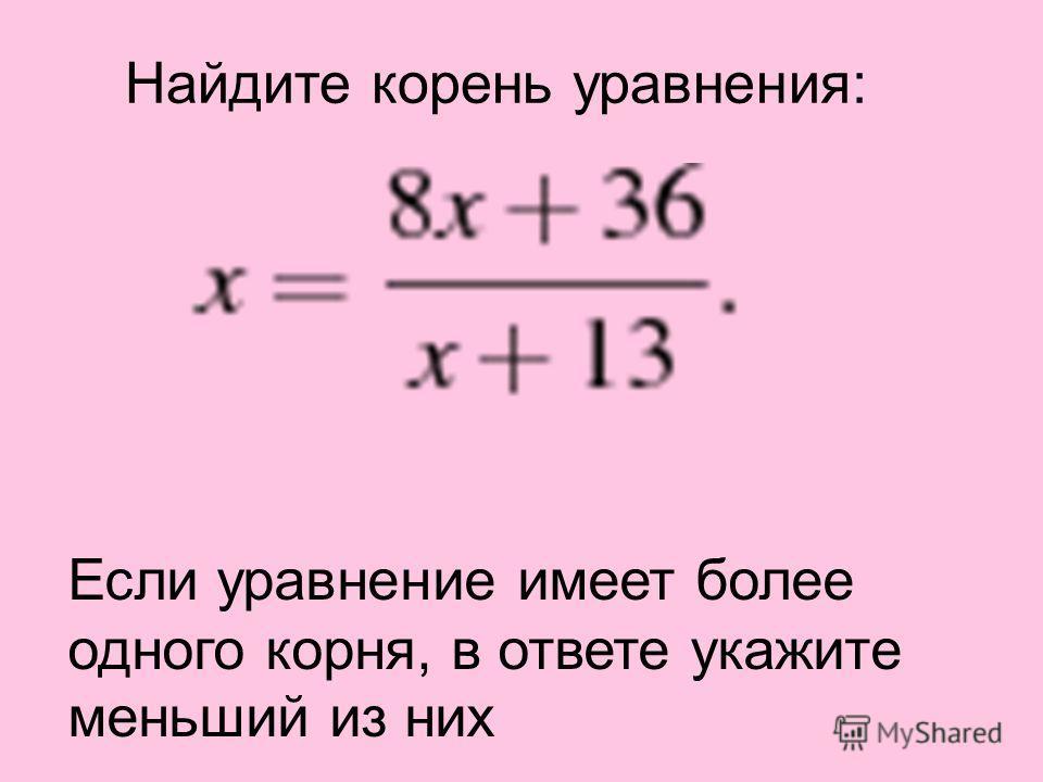 Если уравнение имеет более одного корня, в ответе укажите меньший из них